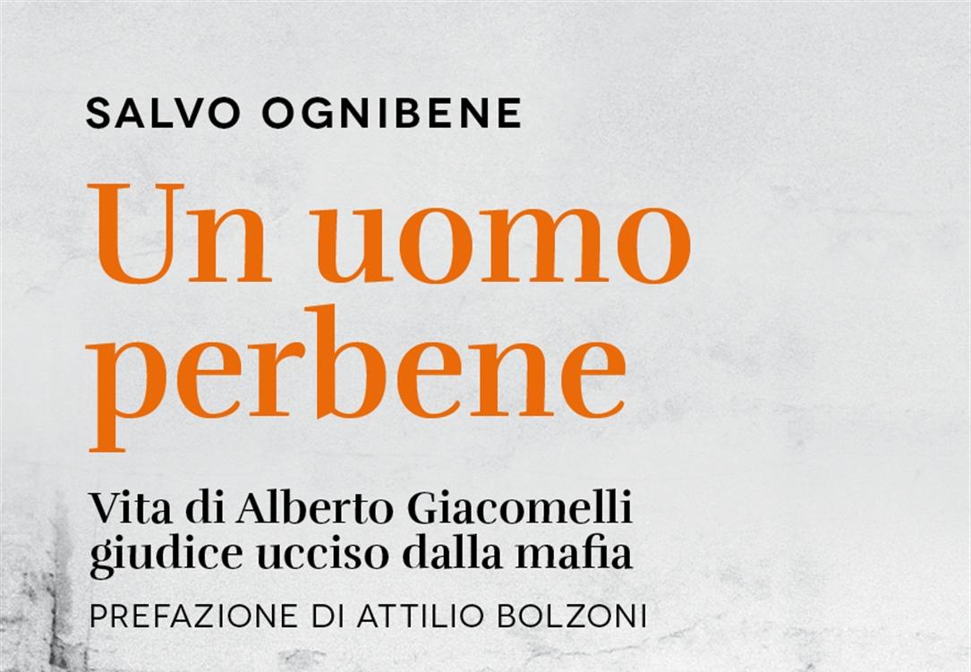 Un uomo perbene Il giornalista Salvo Ognibene racconta la storia del giudice Alberto Giacomelli, ucciso dalla mafia nel settembre 1988